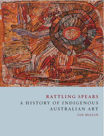 Ian McLean's latest book, Rattling Spears: A History of Indigenous Australian Art